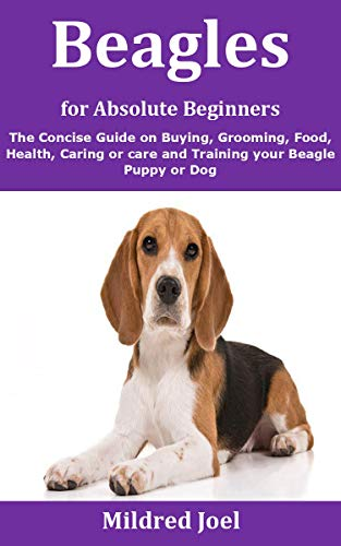 Beagles for Absolute Beginners: The Concise Guide on Buying, Grooming, Food, Health, Caring or care and Training your Beagle Puppy or Dog