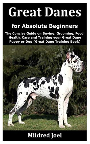Great Danes for Absolute Beginners: The Concise Guide on Buying, Grooming, Food, Health, Care and Training your Great Dane Puppy or Dog (Great Dane Training Book)
